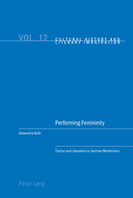 Performing Femininity: Dance and Literature in German Modernism - Cultural History & Literary Imagination 12 (Paperback)