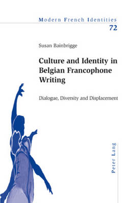 Culture and Identity in Belgian Francophone Writing: Dialogue, Diversity and Displacement - Modern French Identities 72 (Paperback)