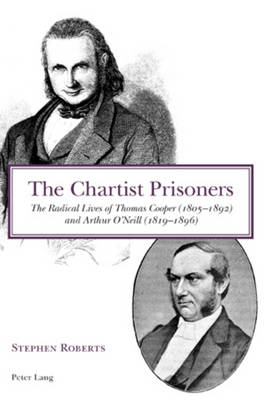 The Chartist Prisoners: The Radical Lives of Thomas Cooper (1805-1892) and Arthur O'Neill (1819-1896) (Paperback)