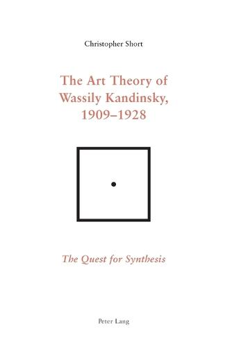 The Art Theory of Wassily Kandinsky, 1909-1928: The Quest for Synthesis (Paperback)