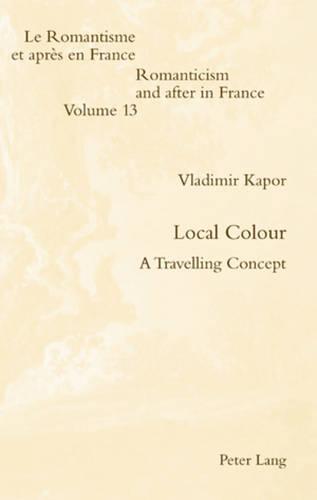 Local Colour: A Travelling Concept - Romanticism and After in France/le Romantisme et Apres en France 13 (Paperback)