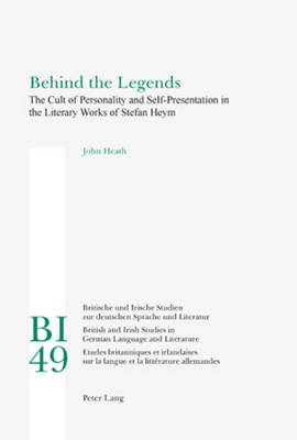 Behind the Legends: The Cult of Personality and Self-Presentation in the Literary Works of Stefan Heym - Britische und Irische Studien zur deutschen Sprache und Literatur / British and Irish Studies in German Language and Literature 49 (Paperback)