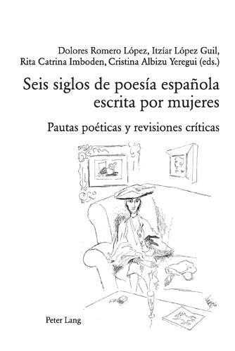 Seis Siglos de Poesia Espanola Escrita Por Mujeres: Pautas Poeticas Y Revisiones Criticas - Perspectivas Hispanicas 26 (Paperback)