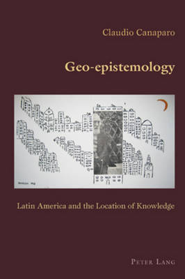 Geo-epistemology: Latin America and the Location of Knowledge - Hispanic Studies: Culture and Ideas 23 (Paperback)