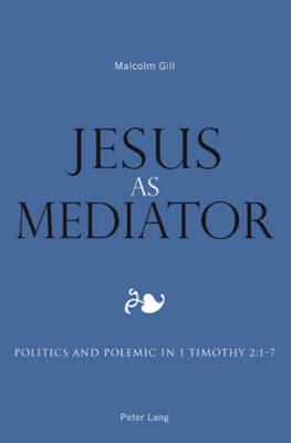 Jesus as Mediator: Politics and Polemic in 1 Timothy 2:1-7 (Paperback)