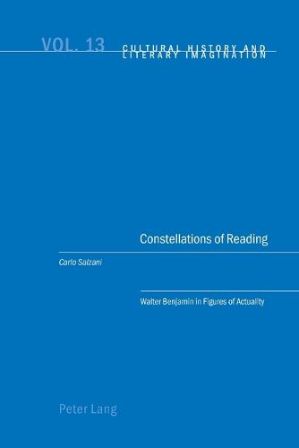 Constellations of Reading: Walter Benjamin in Figures of Actuality - Cultural History & Literary Imagination 13 (Paperback)