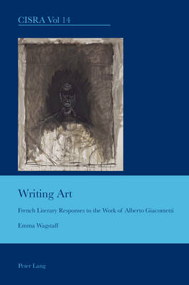Writing Art: French Literary Responses to the Work of Alberto Giacometti - Cultural Interactions: Studies in the Relationship between the Arts 14 (Paperback)
