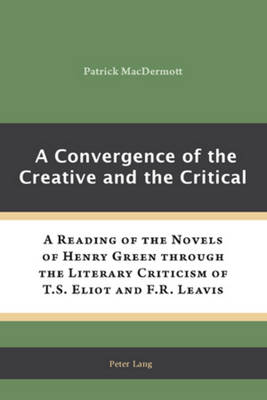 A Convergence of the Creative and the Critical: A Reading of the Novels of Henry Green through the Literary Criticism of T.S. Eliot and F.R. Leavis (Paperback)