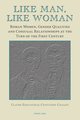 Like Man, Like Woman: Roman Women, Gender Qualities and Conjugal Relationships at the Turn of the First Century (Paperback)