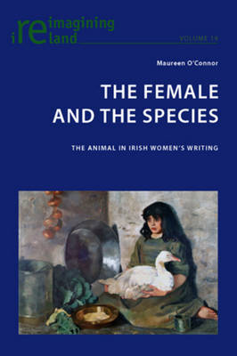 The Female and the Species: The Animal in Irish Women's Writing - Reimagining Ireland 19 (Paperback)