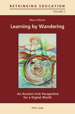 Learning by Wandering: An Ancient Irish Perspective for a Digital World - Rethinking Education 2 (Paperback)