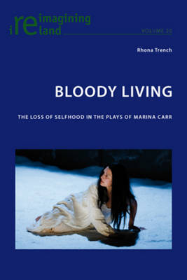Bloody Living: The Loss of Selfhood in the Plays of Marina Carr - Reimagining Ireland 20 (Paperback)