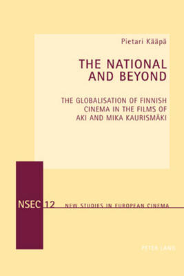 The National and Beyond: The Globalisation of Finnish Cinema in the Films of Aki and Mika Kaurismaeki - New Studies in European Cinema 12 (Paperback)