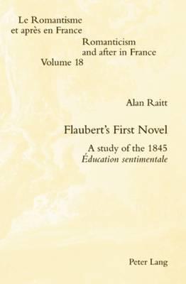 Flaubert's First Novel: A study of the 1845 Education sentimentale - Romanticism and After in France/le Romantisme et Apres en France 18 (Paperback)