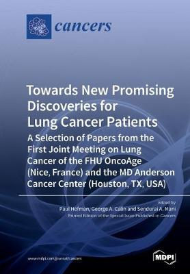 Towards New Promising Discoveries for Lung Cancer Patients: A Selection of Papers from the First Joint Meeting on Lung Cancer of the FHU OncoAge (Nice, France) and the MD Anderson Cancer Center (Houston, TX, USA) (Paperback)