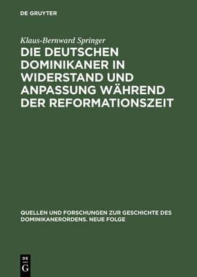 Die Deutschen Dominikaner in Widerstand Und Anpassung W hrend Der Reformationszeit - Quellen Und Forschungen Zur Geschichte Des Dominikanerordens 8 (Hardback)