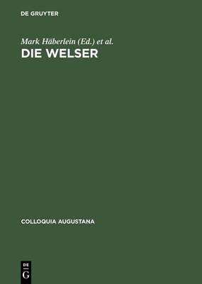 Die Welser: Neue Forschungen Zur Geschichte Und Kultur Des Oberdeutschen Handelshauses - Colloquia Augustana 16 (Hardback)