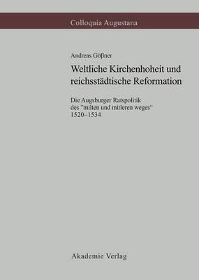 """Weltliche Kirchenhoheit Und Reichsst dtische Reformation: Die Augsburger Ratspolitik Des """"milten Und Mitleren Weges"""" 1520-1534 - Colloquia Augustana, 11 (Hardback)"""