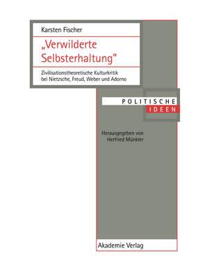 """""""verwilderte Selbsterhaltung"""": Zivilisationstheoretische Kulturkritik Bei Nietzsche, Freud, Weber Und Adorno - Politische Ideen 10 (Hardback)"""