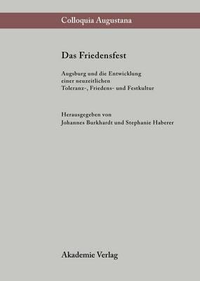 Das Friedensfest: Augsburg Und Die Entwicklung Einer Neuzeitlichen Europaischen Toleranz-, Friedens- Und Festkultur (Hardback)