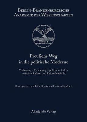 Preu ens Weg in Die Politische Moderne: Verfassung - Verwaltung - Politische Kultur Zwischen Reform Und Reformblockade - Berichte Und Abhandlungen / Sonderband 7 (Hardback)