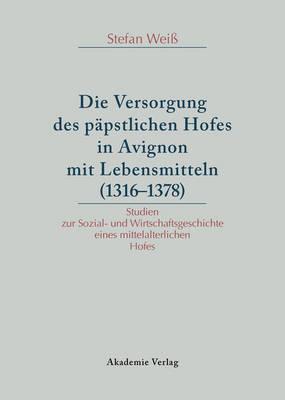 Versorgung Des P pstlichen Hofes in Avignon Mit Lebensmitteln (1316-1378): Studien Zur Sozial- Und Wirtschaftsgeschichte Eines Mittelalterlichen Hofes (Hardback)