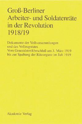 Gro -Berliner Arbeiter- Und Soldatenr te in Der Revolution 1918/19: Vom Generalstreikbeschlu  Am 3. M rz 1919 Bis Zur Spaltung Der (Hardback)