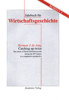 Catching up twice: The nature of Dutch industrial growth during the 20th century in a comparative perspective - Jahrbuch fur Wirtschaftsgeschichte. Beihefte 3 (Hardback)