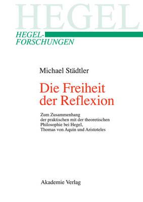 Die Freiheit Der Reflexion: Zum Zusammenhang Der Praktischen Mit Der Theoretischen Philosophie Bei Hegel, Thomas Von Aquin Und Aristoteles - Hegel-Forschungen (Hardback)