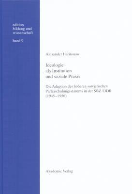 Ideologie ALS Institution Und Soziale Praxis: Die Adaption Des H heren Sowjetischen Parteischulungssystems in Der Sbz/Ddr (1945-1956) - Edition Bildung Und Wissenschaft 9 (Hardback)