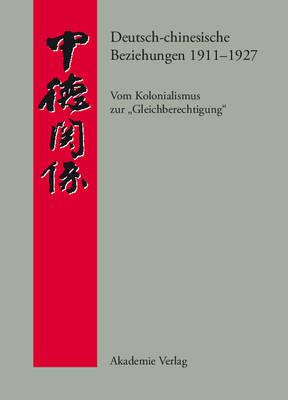 """Deutsch-Chinesische Beziehungen 1911-1927: Vom Kolonialismus Zur """"gleichberechtigung."""" Eine Quellensammlung - Quellen Zur Geschichte der Deutsch-Chinesischen Beziehungen (Hardback)"""