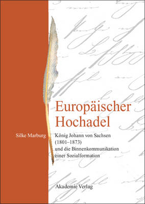 Europ ischer Hochadel: K nig Johann Von Sachsen (1801-1873) Und Die Binnenkommunikation Einer Sozialformation (Hardback)