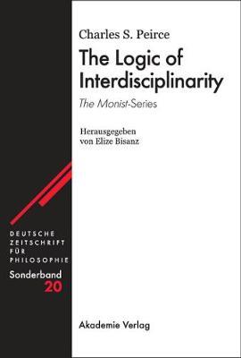 The Logic of Interdisciplinarity. 'The Monist'-Series: Herausgegeben von Elize Bisanz - Deutsche Zeitschrift fur Philosophie / Sonderbande 20 (Hardback)