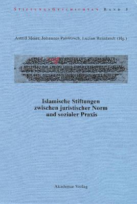 Islamische Stiftungen Zwischen Juristischer Norm Und Sozialer Praxis - Stiftungsgeschichten 5 (Hardback)