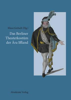 Das Berliner Theaterkost m Der ra Iffland: August Wilhelm Iffland ALS Theaterdirektor, Schauspieler Und B hnenreformer (Hardback)