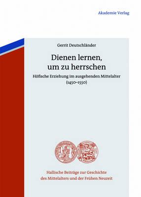 Dienen Lernen, Um Zu Herrschen: H fische Erziehung Im Ausgehenden Mittelalter (1450-1550) - Hallische Beitrage Zur Geschichte Des Mittelalters Und der F 6 (Hardback)