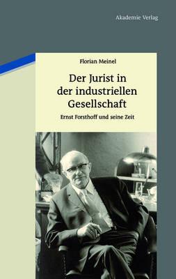 Der Jurist in Der Industriellen Gesellschaft: Ernst Forsthoff Und Seine Zeit (Hardback)