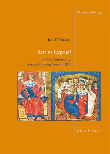 Acre or Cyprus?: A New Approach to the Crusader Painting Around 1300 - Ars et Scientia 5 (Hardback)