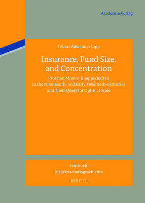 Insurance, Fund Size, and Concentration: Prussian Miners' Knappschaften in the Nineteenth- and Early Twentieth-Centuries and Their Quest for Optimal Scale - Jahrbuch fur Wirtschaftsgeschichte. Beihefte 16 (Hardback)