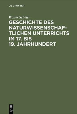 Geschichte des naturwissenschaftlichen Unterrichts im 17. bis 19. Jahrhundert (Hardback)