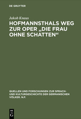 """Hofmannsthals Weg Zur Oper """"die Frau Ohne Schatten"""": R cksichten Und Einfl sse Auf Die Musik - Quellen Und Forschungen Zur Sprach- Und Kulturgeschichte der 38 (Hardback)"""