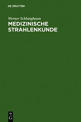 Medizinische Strahlenkunde: Eine Einfuhrung in Die Physikalischen, Technischen Und Biologischen Grundlagen Der Medizinischen Strahlenanwendung Fur Mediziner Und Medizinisch-Technische Assistentinnen (Hardback)