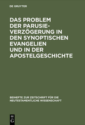 Das Problem Der Parusieverz gerung in Den Synoptischen Evangelien Und in Der Apostelgeschichte - Beihefte Zur Zeitschrift Fur Die Neutestamentliche Wissenschaft 22 (Hardback)