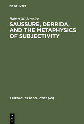 Saussure, Derrida, and the Metaphysics of Subjectivity - Approaches to Semiotics [AS] 80 (Hardback)