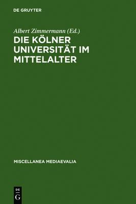 Die K lner Universit t Im Mittelalter: Geistige Wurzeln Und Soziale Wirklichkeit - Miscellanea Mediaevalia 20 (Hardback)