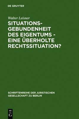 Situationsgebundenheit Des Eigentums - Eine berholte Rechtssituation? - Schriftenreihe der Juristischen Gesellschaft Zu Berlin 119 (Hardback)