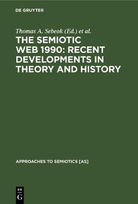 The Semiotic Web 1990: Recent Developments in Theory and History - Approaches to Semiotics [AS] (Hardback)