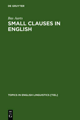 Small Clauses in English: The Nonverbal Types - Topics in English Linguistics [TiEL] 8 (Hardback)