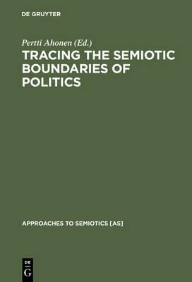 Tracing the Semiotic Boundaries of Politics - Approaches to Semiotics [AS] 111 (Hardback)