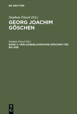 Georg Joachim Gischen - Ein Verleger Der Spataufklarung Und Der Deutschen Klassik: Geschichte Und Bibliographie DES Goschenverlages Band 2 (Hardback)